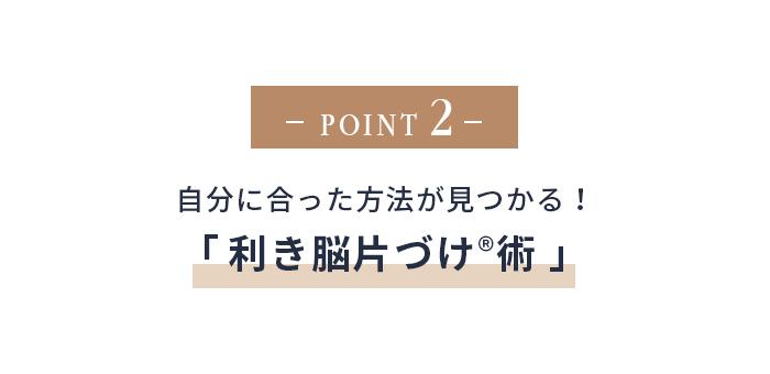 point2自分にあった方法が見つかる「利き脳片づけ術」